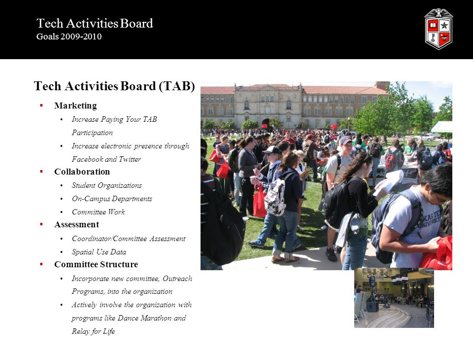 Tech Activities Board Goals 2009-2010 Tech Activities Board (TAB)  Marketing Increase Paying Your TAB Participation Increase electronic presence through Facebook and Twitter  Collaboration Student Organizations On-Campus Departments Committee Work  Assessment Coordinator/Committee Assessment Spatial Use Data  Committee Structure Incorporate new committee, Outreach Programs, into the organization Actively involve the organization with programs like Dance Marathon and Relay for Life