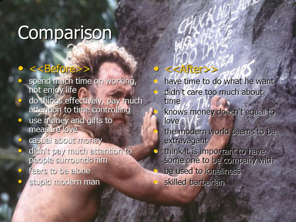 Comparison <<Before>> spend much time on working, not enjoy life do things effectively, pay much attention to time controlling use money and gifts to measure love casual about money didn't pay much attention to people surrounds him fears to be alone stupid modern man <<After>> have time to do what he want didn't care too much about time knows money doesn't equal to love the modern world seems to be extravagant think it is important to have some one to be company with be used to loneliness skilled barbarian
