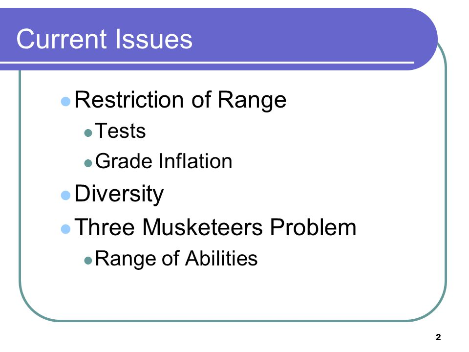 2 Current Issues Restriction of Range Tests Grade Inflation Diversity Three Musketeers Problem Range of Abilities