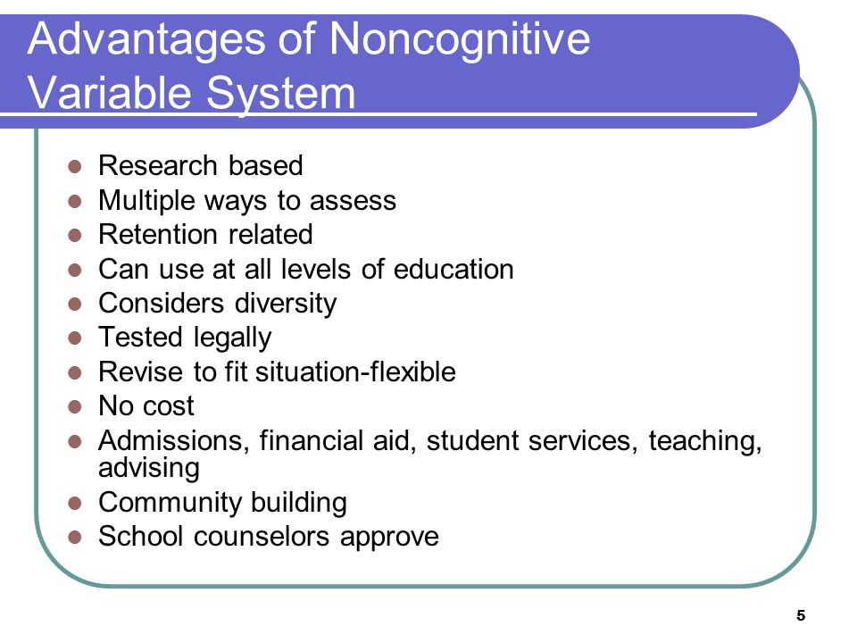 5 Advantages of Noncognitive Variable System Research based Multiple ways to assess Retention related Can use at all levels of education Considers diversity Tested legally Revise to fit situation-flexible No cost Admissions, financial aid, student services, teaching, advising Community building School counselors approve