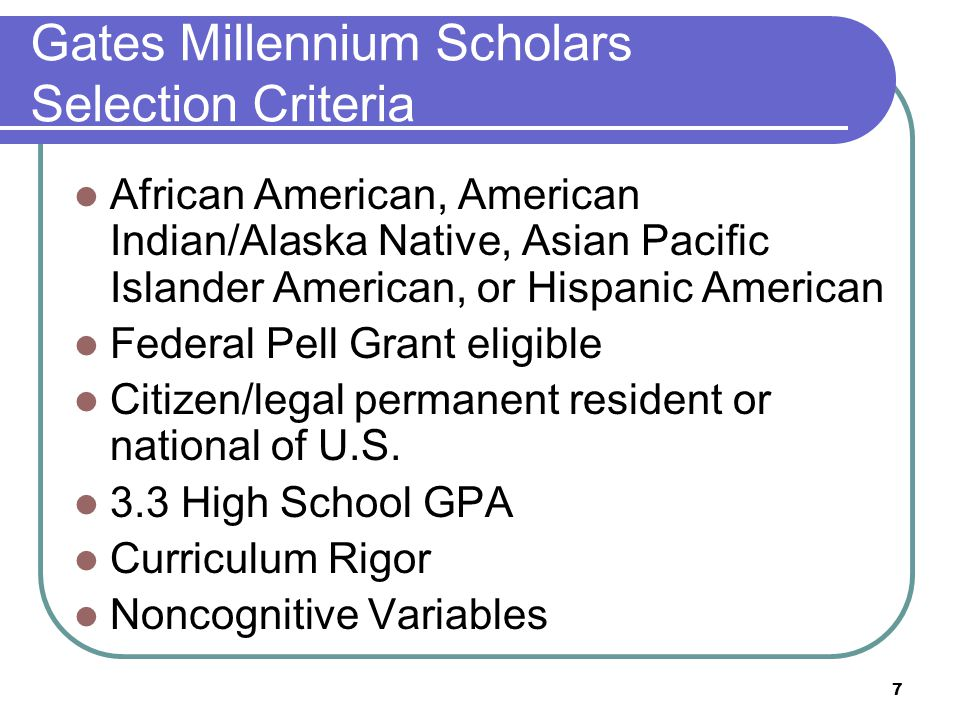7 Gates Millennium Scholars Selection Criteria African American, American Indian/Alaska Native, Asian Pacific Islander American, or Hispanic American Federal Pell Grant eligible Citizen/legal permanent resident or national of U.S.