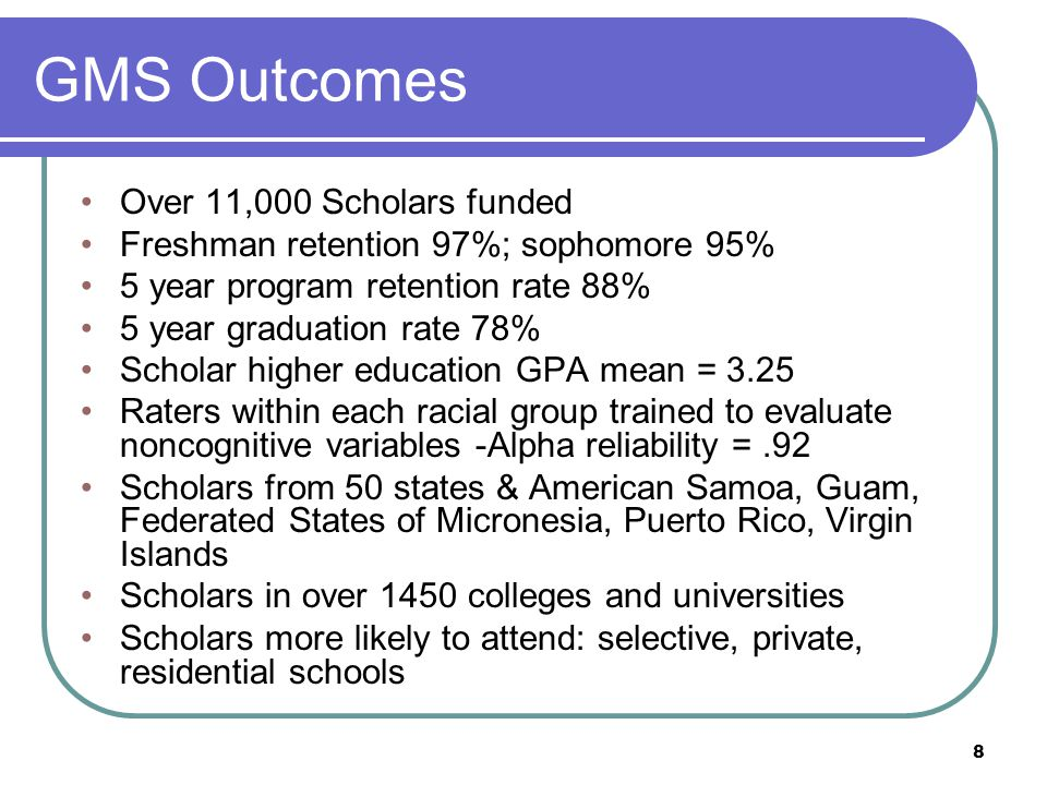 8 GMS Outcomes Over 11,000 Scholars funded Freshman retention 97%; sophomore 95% 5 year program retention rate 88% 5 year graduation rate 78% Scholar higher education GPA mean = 3.25 Raters within each racial group trained to evaluate noncognitive variables -Alpha reliability =.92 Scholars from 50 states & American Samoa, Guam, Federated States of Micronesia, Puerto Rico, Virgin Islands Scholars in over 1450 colleges and universities Scholars more likely to attend: selective, private, residential schools