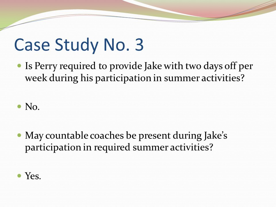 Case Study No. 3 Is Perry required to provide Jake with two days off per week during his participation in summer activities? No. May countable coaches