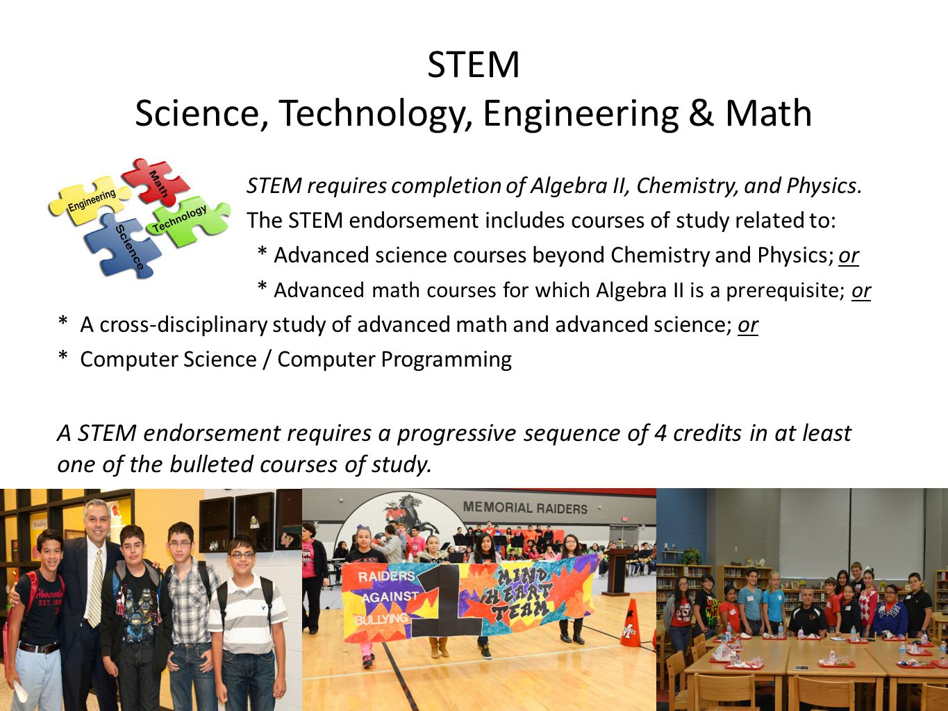 STEM Science, Technology, Engineering & Math STEM requires completion of Algebra II, Chemistry, and Physics.