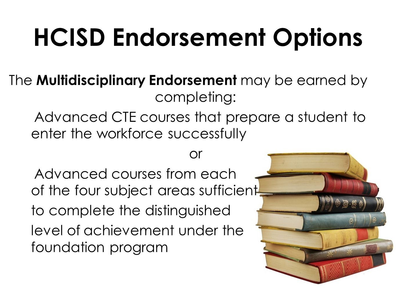 HCISD Endorsement Options The Multidisciplinary Endorsement may be earned by completing: Advanced CTE courses that prepare a student to enter the workforce successfully or Advanced courses from each of the four subject areas sufficient to complete the distinguished level of achievement under the foundation program