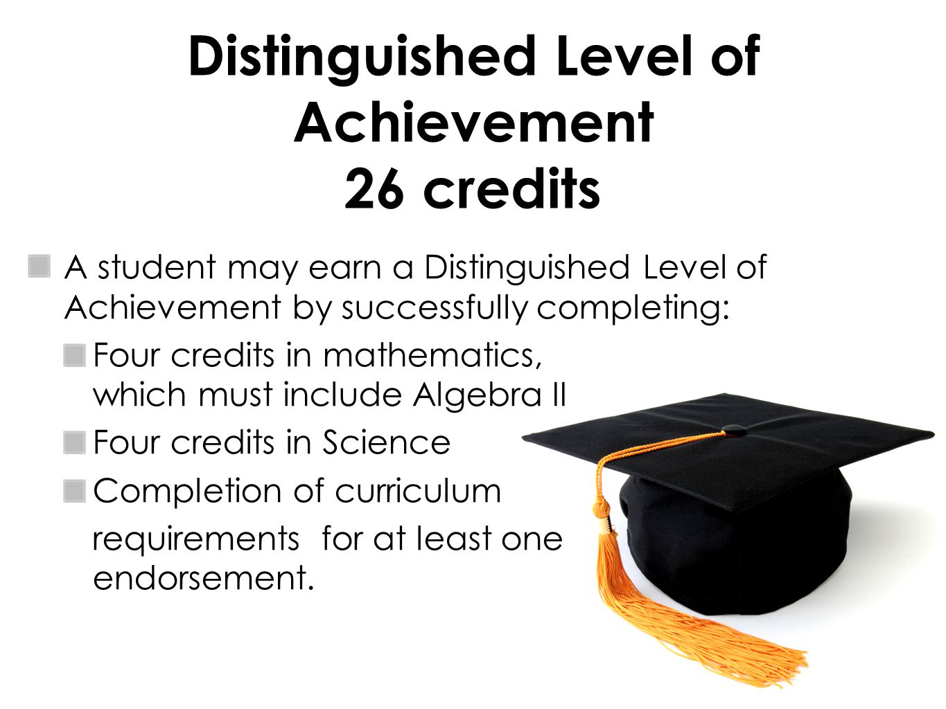 Distinguished Level of Achievement 26 credits A student may earn a Distinguished Level of Achievement by successfully completing: Four credits in mathematics, which must include Algebra II Four credits in Science Completion of curriculum requirements for at least one endorsement.