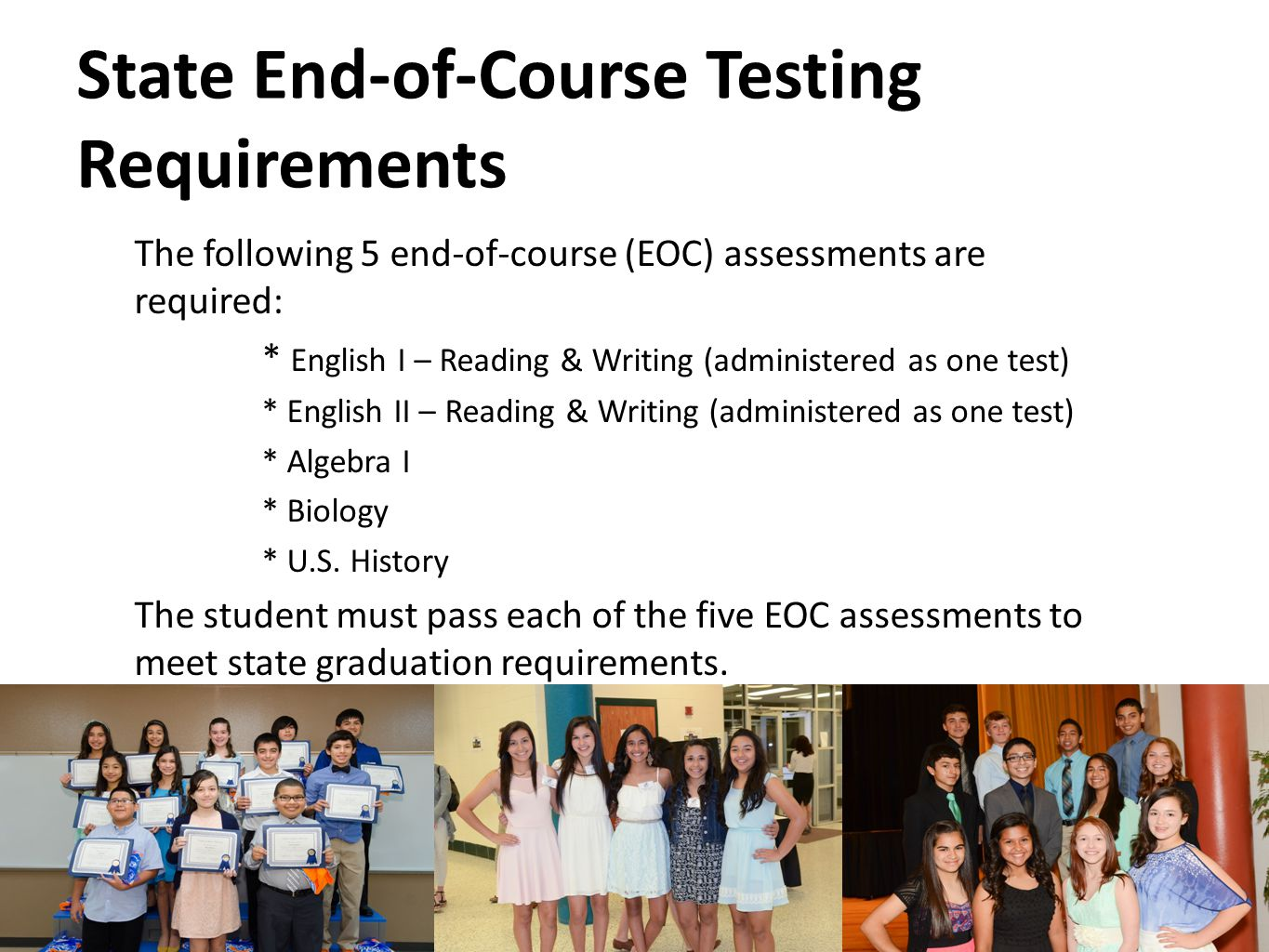 State End-of-Course Testing Requirements The following 5 end-of-course (EOC) assessments are required: * English I – Reading & Writing (administered as one test) * English II – Reading & Writing (administered as one test) * Algebra I * Biology * U.S.