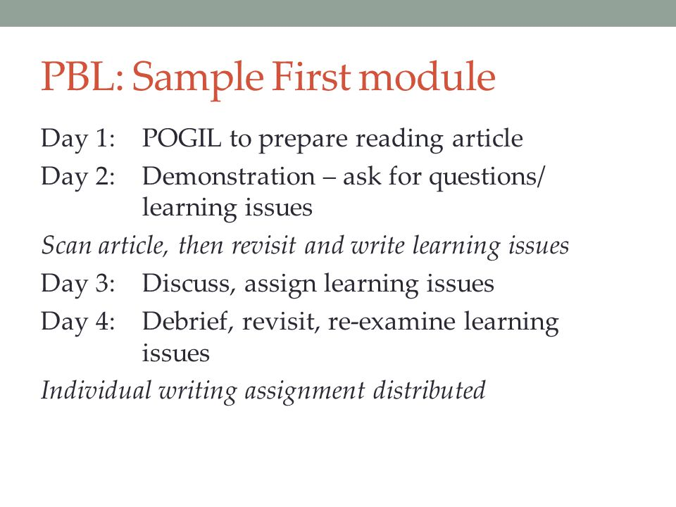 PBL: Sample First module Day 1:POGIL to prepare reading article Day 2:Demonstration – ask for questions/ learning issues Scan article, then revisit an