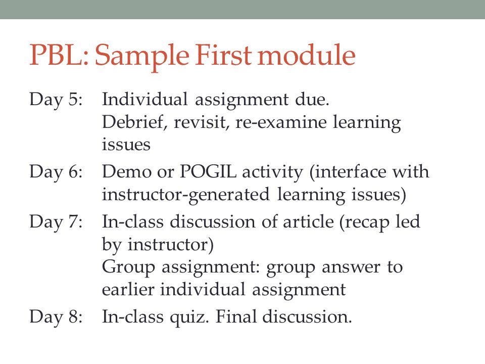 PBL: Sample First module Day 5:Individual assignment due. Debrief, revisit, re-examine learning issues Day 6:Demo or POGIL activity (interface with in