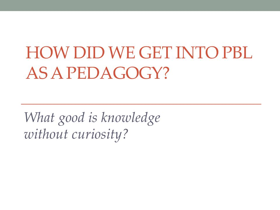 HOW DID WE GET INTO PBL AS A PEDAGOGY? What good is knowledge without curiosity?