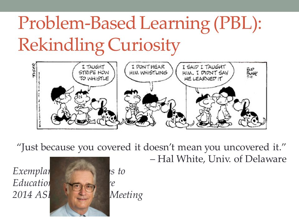 "Problem-Based Learning (PBL): Rekindling Curiosity ""Just because you covered it doesn't mean you uncovered it."" – Hal White, Univ. of Delaware Exempla"