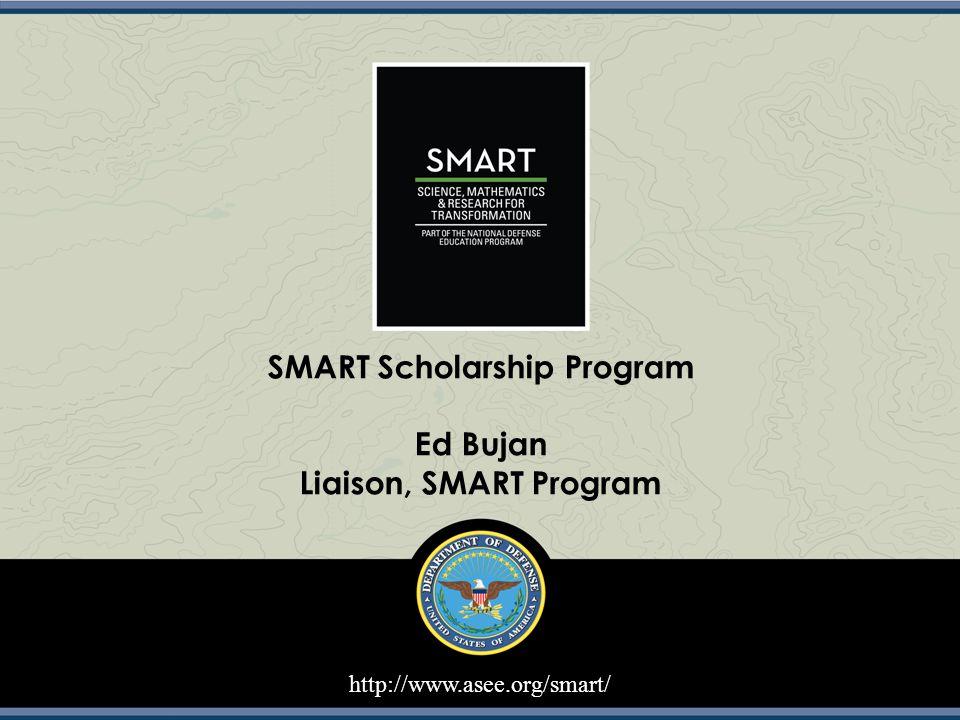 http://www.asee.org/smart/ SMART Scholarship Program Ed Bujan Liaison, SMART Program