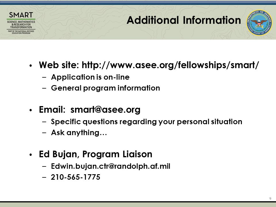 Additional Information 13 Web site: http://www.asee.org/fellowships/smart/ – Application is on-line – General program information Email: smart@asee.org – Specific questions regarding your personal situation – Ask anything… Ed Bujan, Program Liaison – Edwin.bujan.ctr@randolph.af.mil – 210-565-1775