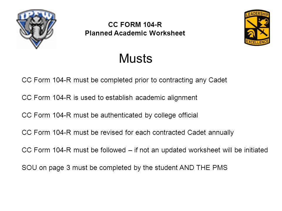 CC FORM 104-R Planned Academic Worksheet CC Form 104-R must be completed prior to contracting any Cadet CC Form 104-R is used to establish academic alignment CC Form 104-R must be authenticated by college official CC Form 104-R must be revised for each contracted Cadet annually CC Form 104-R must be followed – if not an updated worksheet will be initiated SOU on page 3 must be completed by the student AND THE PMS Musts