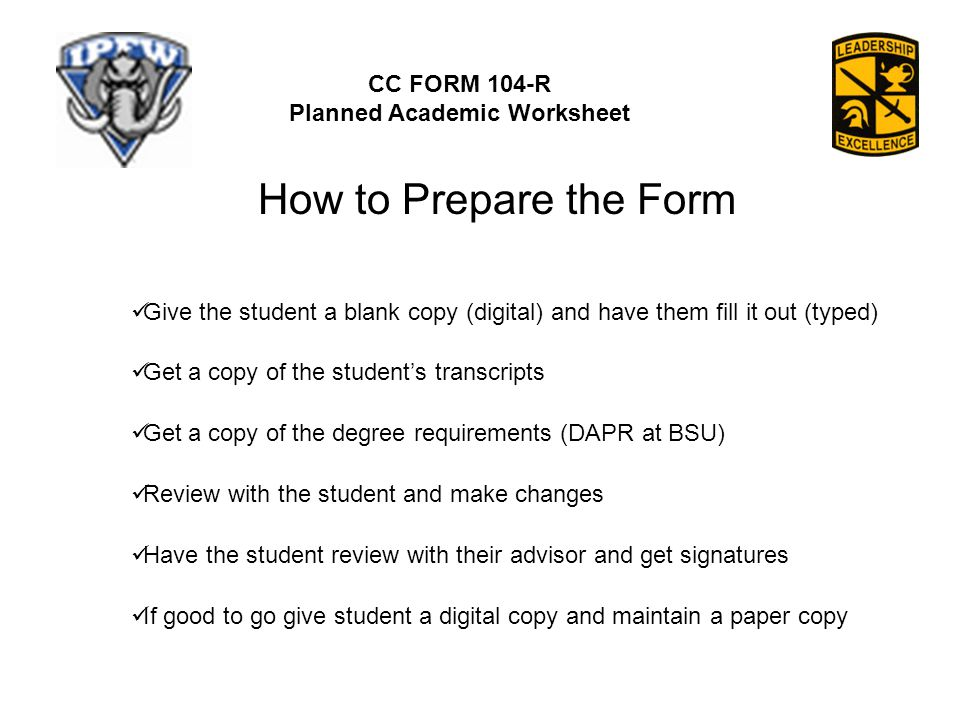 CC FORM 104-R Planned Academic Worksheet How to Prepare the Form Get a copy of the student's transcripts Get a copy of the degree requirements (DAPR at BSU) Give the student a blank copy (digital) and have them fill it out (typed) Review with the student and make changes Have the student review with their advisor and get signatures If good to go give student a digital copy and maintain a paper copy