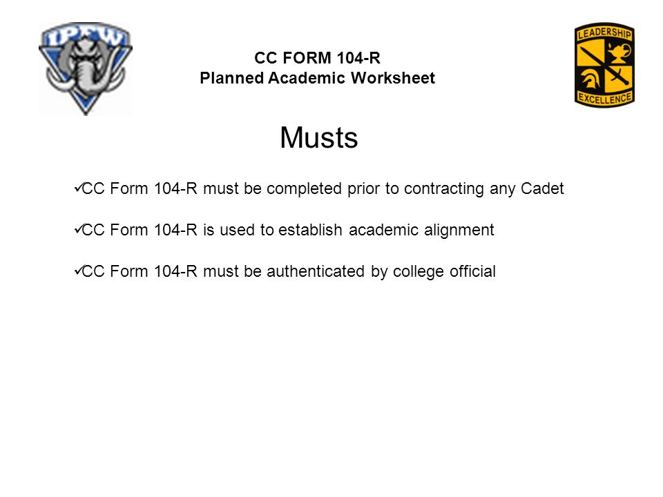 CC FORM 104-R Planned Academic Worksheet CC Form 104-R must be completed prior to contracting any Cadet CC Form 104-R is used to establish academic alignment CC Form 104-R must be authenticated by college official Musts