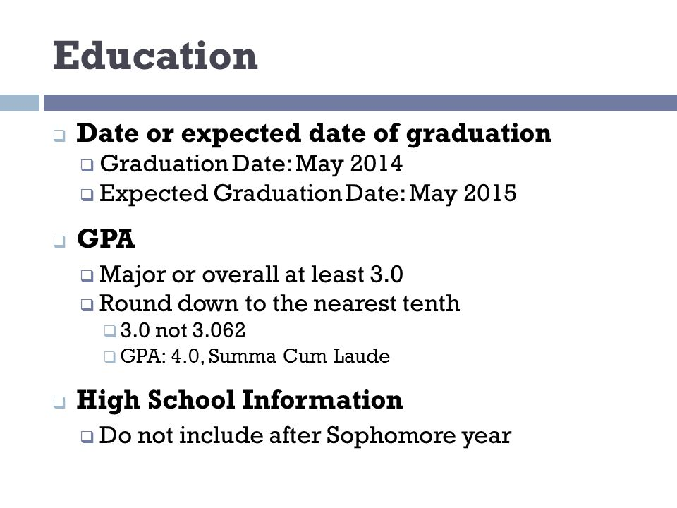 Education  Date or expected date of graduation  Graduation Date: May 2014  Expected Graduation Date: May 2015  GPA  Major or overall at least 3.0  Round down to the nearest tenth  3.0 not 3.062  GPA: 4.0, Summa Cum Laude  High School Information  Do not include after Sophomore year