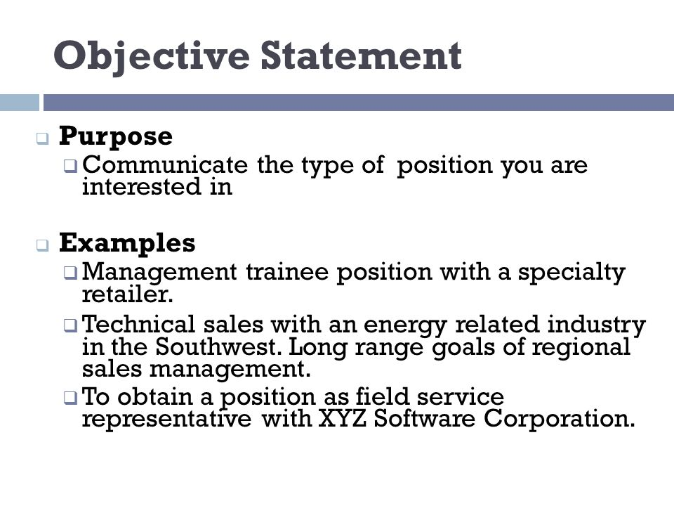 Objective Statement  Purpose  Communicate the type of position you are interested in  Examples  Management trainee position with a specialty retailer.