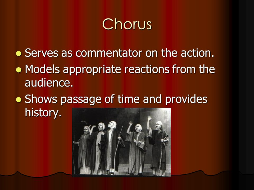 Chorus Serves as commentator on the action. Serves as commentator on the action. Models appropriate reactions from the audience. Models appropriate re