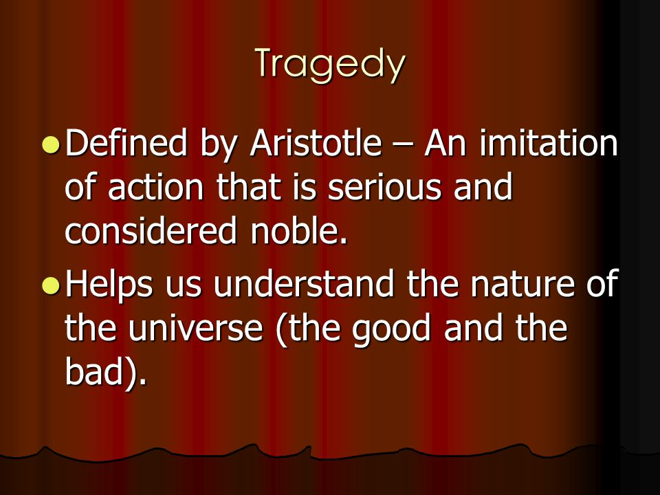 Tragedy Defined by Aristotle – An imitation of action that is serious and considered noble. Defined by Aristotle – An imitation of action that is seri