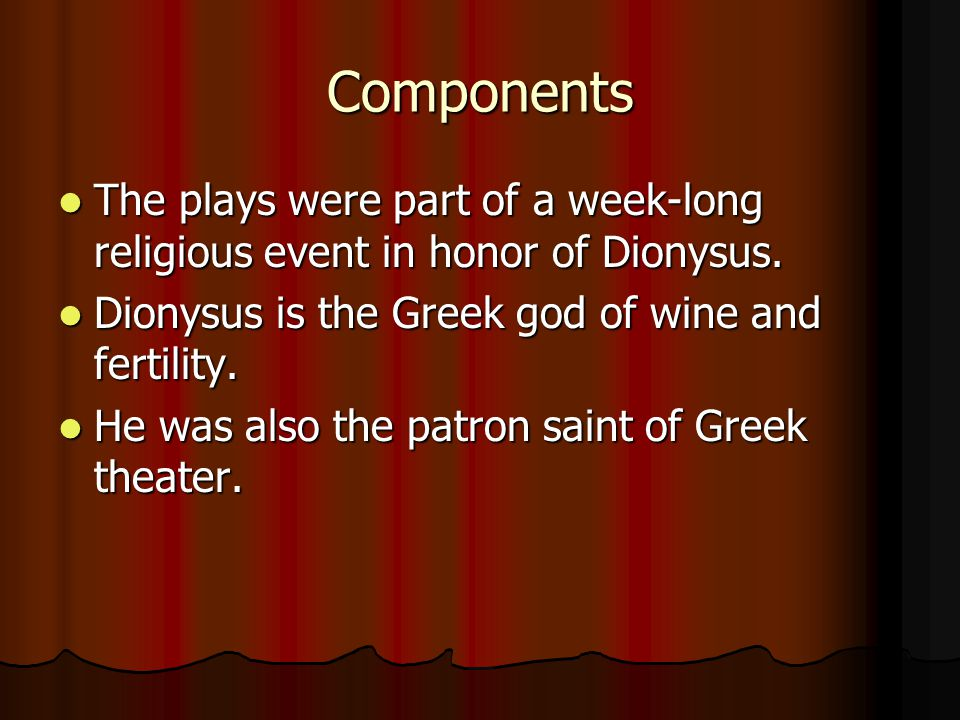 Components The plays were part of a week-long religious event in honor of Dionysus. The plays were part of a week-long religious event in honor of Dio