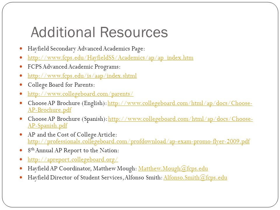 Additional Resources Hayfield Secondary Advanced Academics Page: http://www.fcps.edu/HayfieldSS/Academics/ap/ap_index.htm FCPS Advanced Academic Programs: http://www.fcps.edu/is/aap/index.shtml College Board for Parents: http://www.collegeboard.com/parents/ Choose AP Brochure (English): http://www.collegeboard.com/html/ap/docs/Choose- AP-Brochure.pdfhttp://www.collegeboard.com/html/ap/docs/Choose- AP-Brochure.pdf Choose AP Brochure (Spanish): http://www.collegeboard.com/html/ap/docs/Choose- AP-Spanish.pdfhttp://www.collegeboard.com/html/ap/docs/Choose- AP-Spanish.pdf AP and the Cost of College Article: http://professionals.collegeboard.com/profdownload/ap-exam-promo-flyer-2009.pdf http://professionals.collegeboard.com/profdownload/ap-exam-promo-flyer-2009.pdf 8 th Annual AP Report to the Nation: http://apreport.collegeboard.org/ Hayfield AP Coordinator, Matthew Mough: Matthew.Mough@fcps.eduMatthew.Mough@fcps.edu Hayfield Director of Student Services, Alfonso Smith: Alfonso.Smith@fcps.eduAlfonso.Smith@fcps.edu