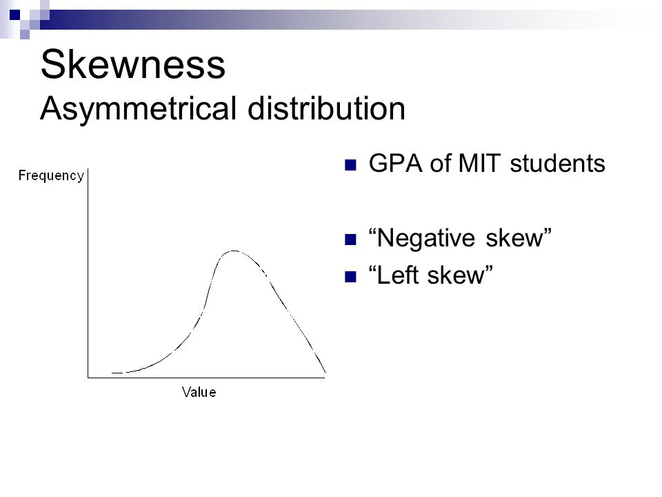 Skewness Asymmetrical distribution GPA of MIT students Negative skew Left skew