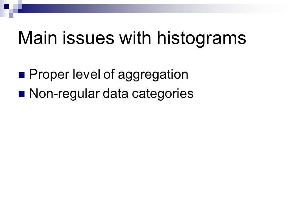 Main issues with histograms Proper level of aggregation Non-regular data categories