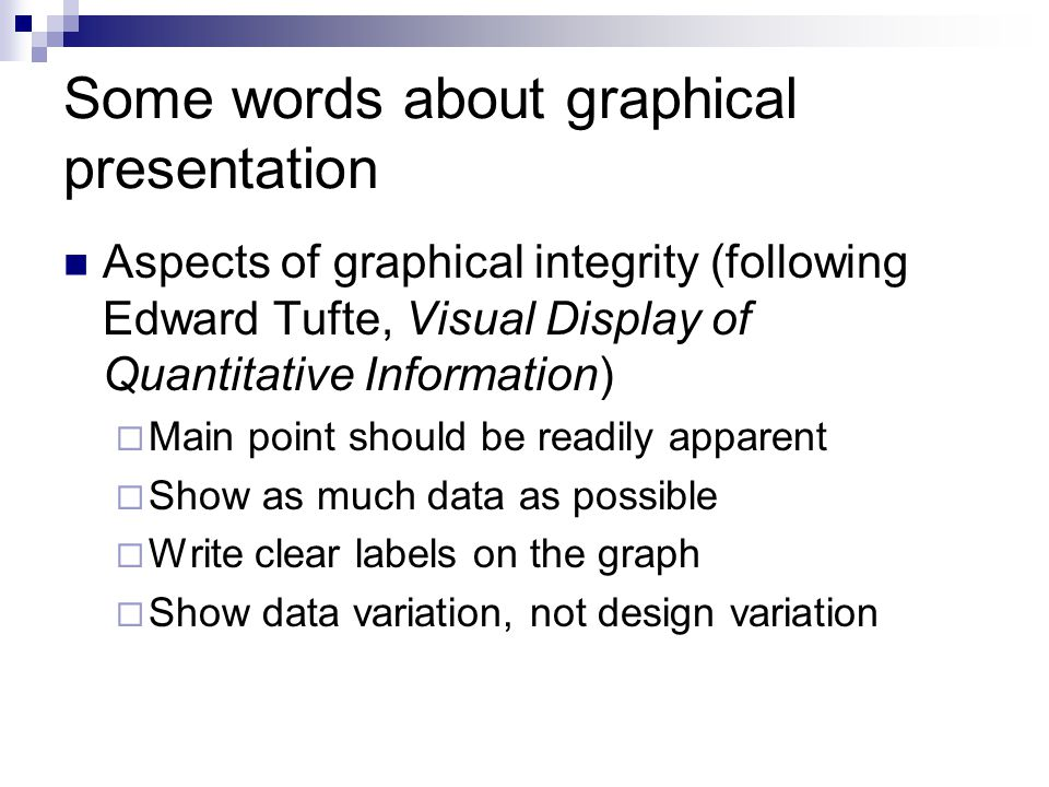 Some words about graphical presentation Aspects of graphical integrity (following Edward Tufte, Visual Display of Quantitative Information)  Main point should be readily apparent  Show as much data as possible  Write clear labels on the graph  Show data variation, not design variation