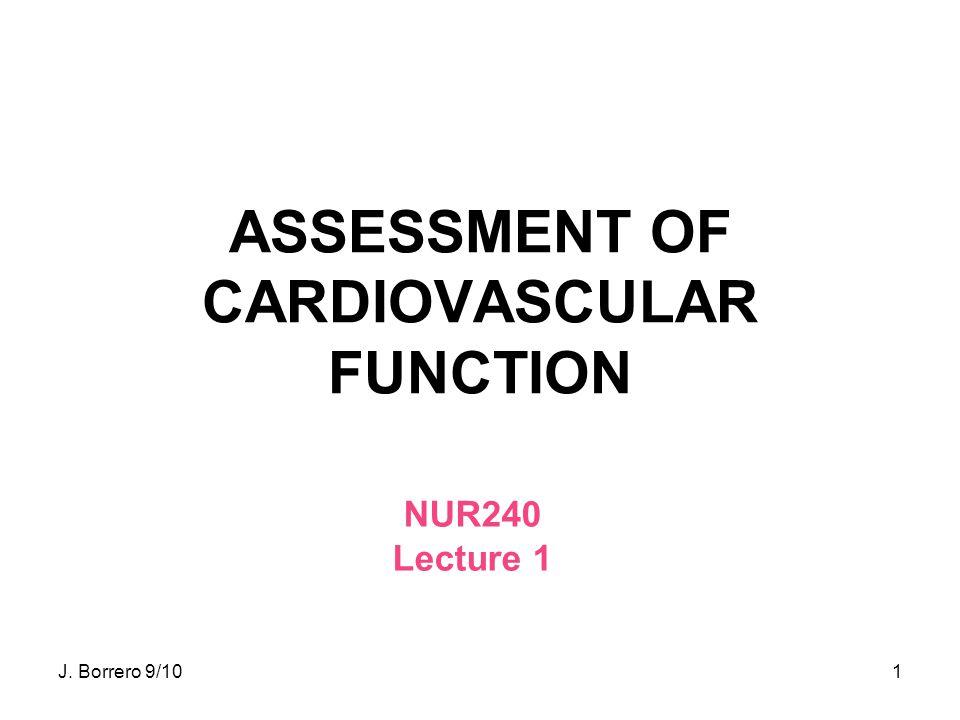 1 ASSESSMENT OF CARDIOVASCULAR FUNCTION NUR240 Lecture 1 J. Borrero 9/10