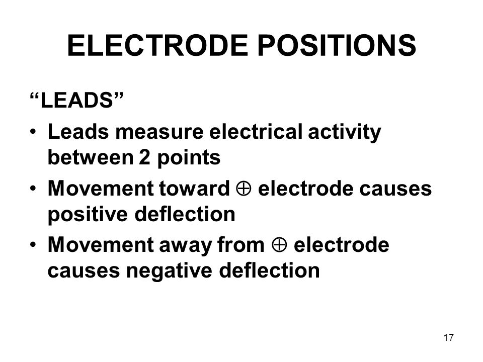 """17 ELECTRODE POSITIONS """"LEADS"""" Leads measure electrical activity between 2 points Movement toward  electrode causes positive deflection Movement away"""