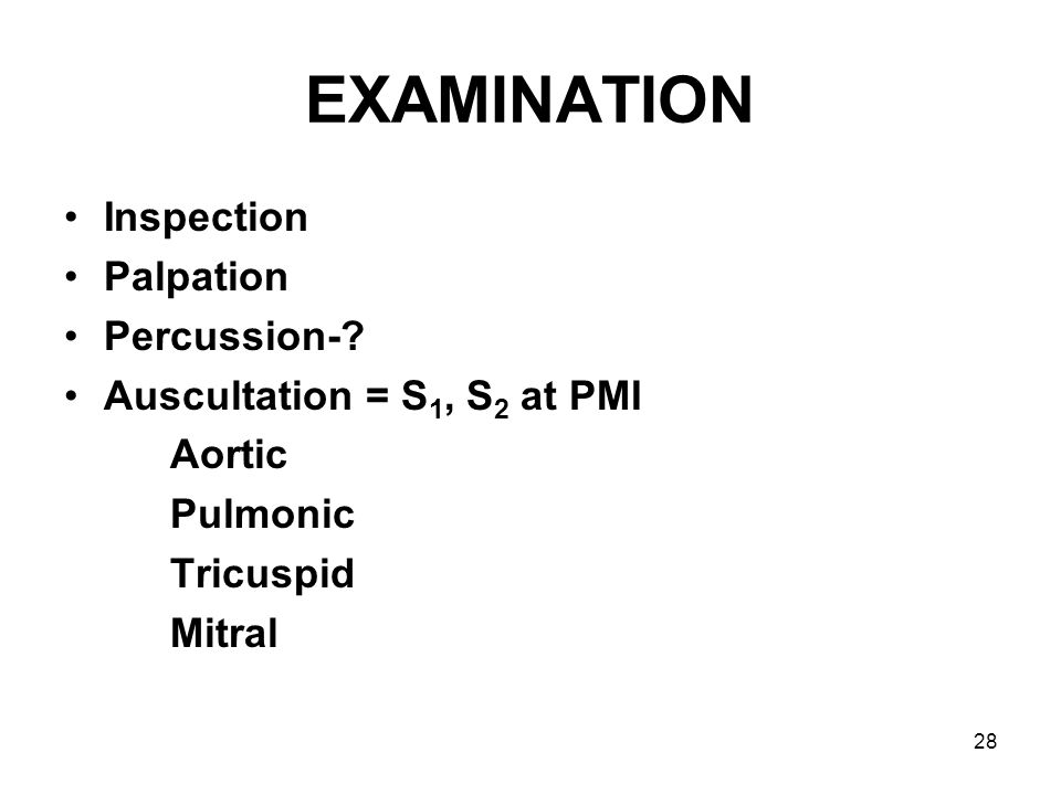 28 EXAMINATION Inspection Palpation Percussion-? Auscultation = S 1, S 2 at PMI Aortic Pulmonic Tricuspid Mitral