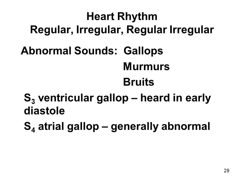 29 Heart Rhythm Regular, Irregular, Regular Irregular Abnormal Sounds: Gallops Murmurs Bruits S 3 ventricular gallop – heard in early diastole S 4 atr