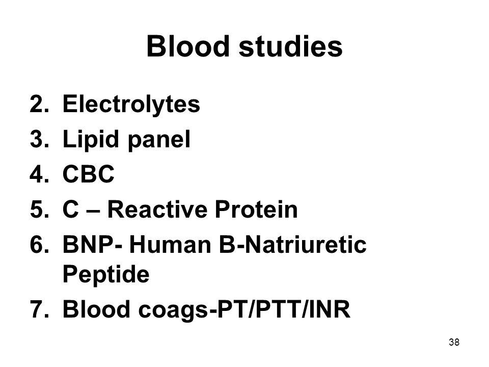 38 Blood studies 2.Electrolytes 3.Lipid panel 4.CBC 5.C – Reactive Protein 6.BNP- Human B-Natriuretic Peptide 7.Blood coags-PT/PTT/INR