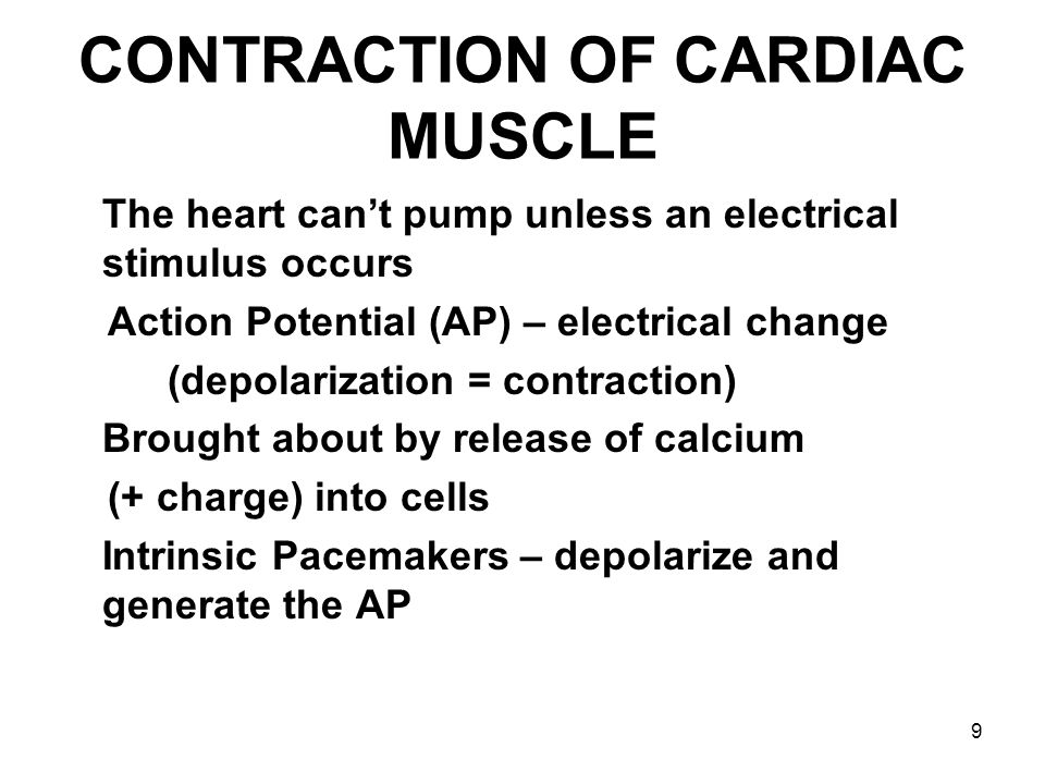 9 CONTRACTION OF CARDIAC MUSCLE The heart can't pump unless an electrical stimulus occurs Action Potential (AP) – electrical change (depolarization =