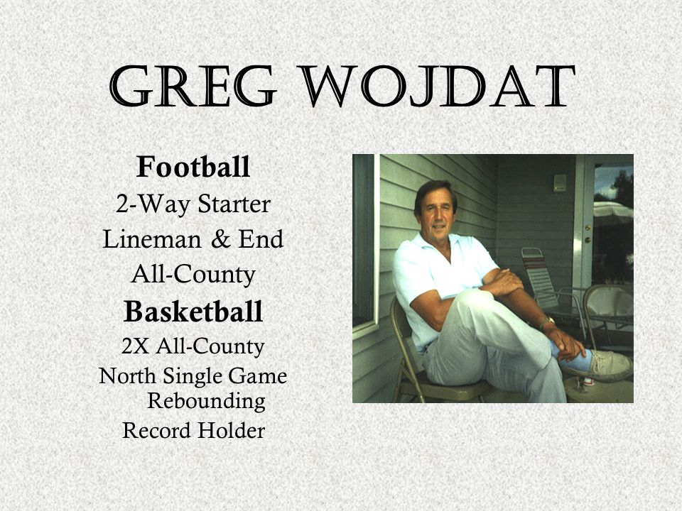 Greg wojdat Football 2-Way Starter Lineman & End All-County Basketball 2X All-County North Single Game Rebounding Record Holder