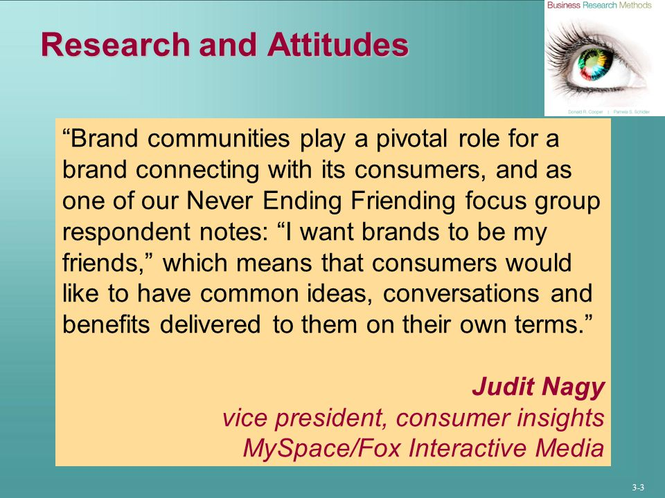 3-3 Research and Attitudes Brand communities play a pivotal role for a brand connecting with its consumers, and as one of our Never Ending Friending focus group respondent notes: I want brands to be my friends, which means that consumers would like to have common ideas, conversations and benefits delivered to them on their own terms. Judit Nagy vice president, consumer insights MySpace/Fox Interactive Media