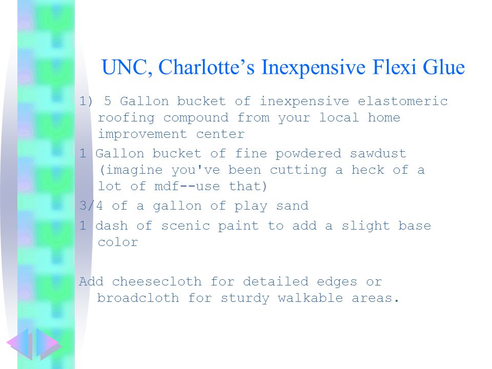 UNC, Charlotte's Inexpensive Flexi Glue 1) 5 Gallon bucket of inexpensive elastomeric roofing compound from your local home improvement center 1 Gallon bucket of fine powdered sawdust (imagine you ve been cutting a heck of a lot of mdf--use that) 3/4 of a gallon of play sand 1 dash of scenic paint to add a slight base color Add cheesecloth for detailed edges or broadcloth for sturdy walkable areas.