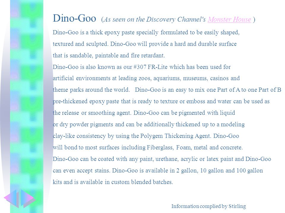 Information complied by Stirling Dino-Goo (As seen on the Discovery Channel s Monster House )Monster House Dino-Goo is a thick epoxy paste specially formulated to be easily shaped, textured and sculpted.