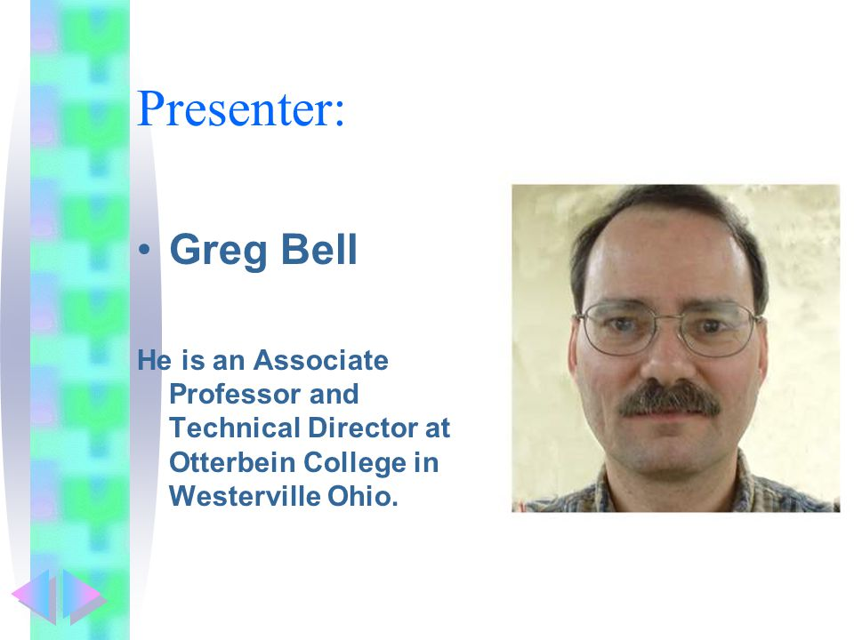 Presenter: Greg Bell He is an Associate Professor and Technical Director at Otterbein College in Westerville Ohio.