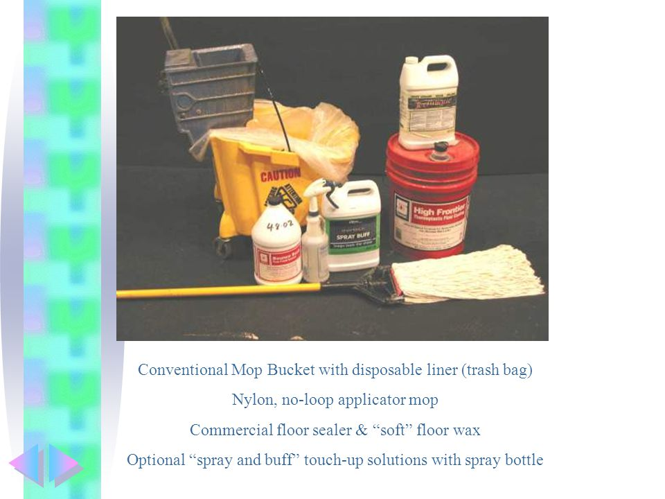 Conventional Mop Bucket with disposable liner (trash bag) Nylon, no-loop applicator mop Commercial floor sealer & soft floor wax Optional spray and buff touch-up solutions with spray bottle