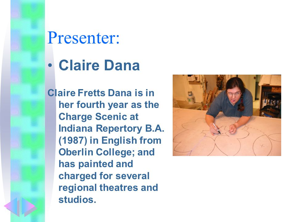 Presenter: Claire Dana Claire Fretts Dana is in her fourth year as the Charge Scenic at Indiana Repertory B.A.