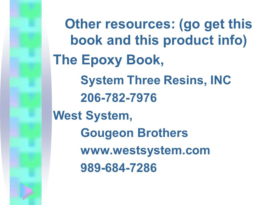 Other resources: (go get this book and this product info) The Epoxy Book, System Three Resins, INC 206-782-7976 West System, Gougeon Brothers www.westsystem.com 989-684-7286