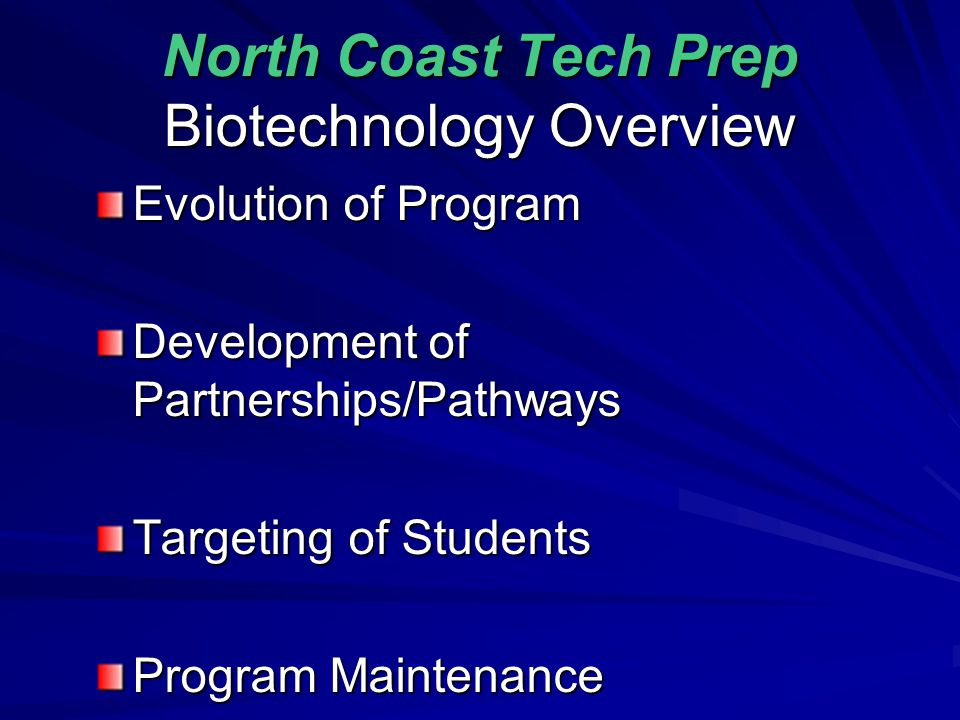 The Evolution of Biotechnology in the North Coast Tech Prep Consortium 2001 - Industry, Business, Educators and North Coast Tech Prep Representatives begin exploration 2002 - Initial draft of TCP presented 2003 - First Articulation Agreement requires students to successfully complete one week summer bridge course at Cuyahoga Community College directed by Dr.