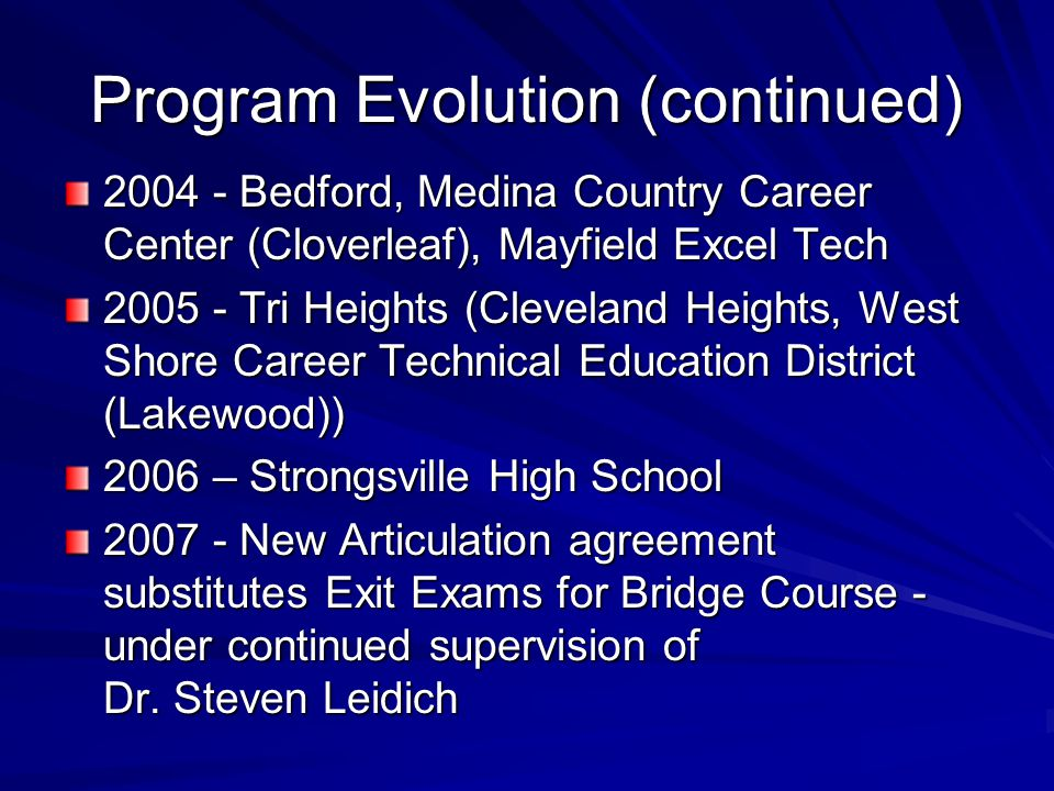 Program Evolution (continued) 2004 - Bedford, Medina Country Career Center (Cloverleaf), Mayfield Excel Tech 2005 - Tri Heights (Cleveland Heights, West Shore Career Technical Education District (Lakewood)) 2006 – Strongsville High School 2007 - New Articulation agreement substitutes Exit Exams for Bridge Course - under continued supervision of Dr.
