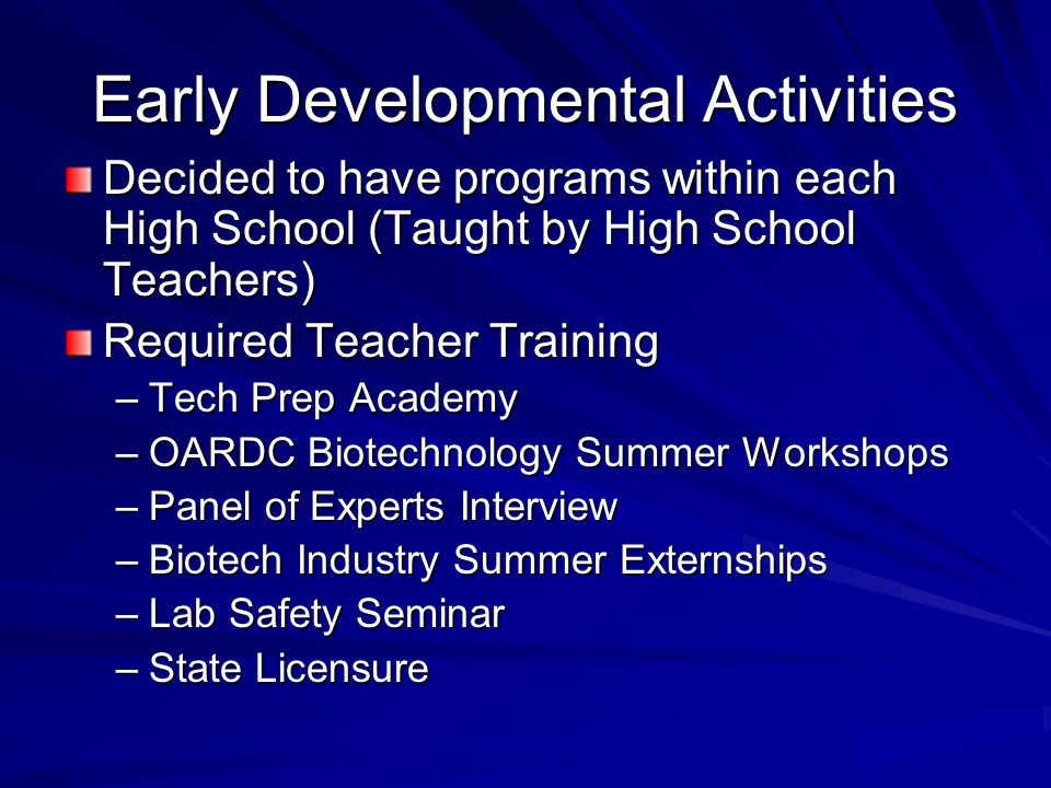 Early Developmental Activities Decided to have programs within each High School (Taught by High School Teachers) Required Teacher Training –Tech Prep Academy –OARDC Biotechnology Summer Workshops –Panel of Experts Interview –Biotech Industry Summer Externships –Lab Safety Seminar –State Licensure