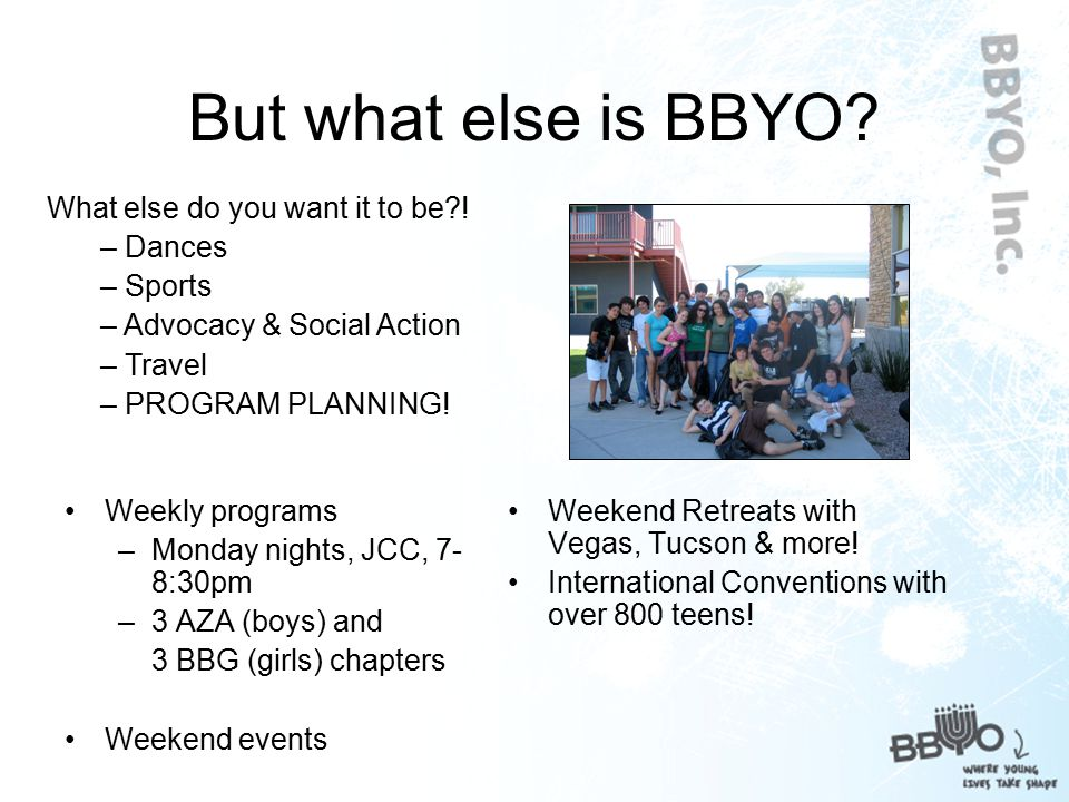 How Jewish is BBYO? Everything we do has a Judaic component Implement Judaism your own way Explore and develop your own Judaic identity along the way!