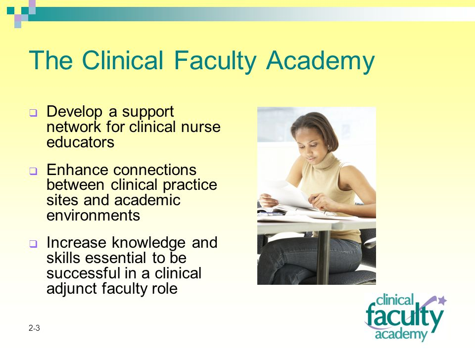 2-3 The Clinical Faculty Academy  Develop a support network for clinical nurse educators  Enhance connections between clinical practice sites and academic environments  Increase knowledge and skills essential to be successful in a clinical adjunct faculty role