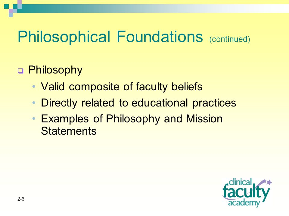 2-6 Philosophical Foundations (continued)  Philosophy Valid composite of faculty beliefs Directly related to educational practices Examples of Philosophy and Mission Statements