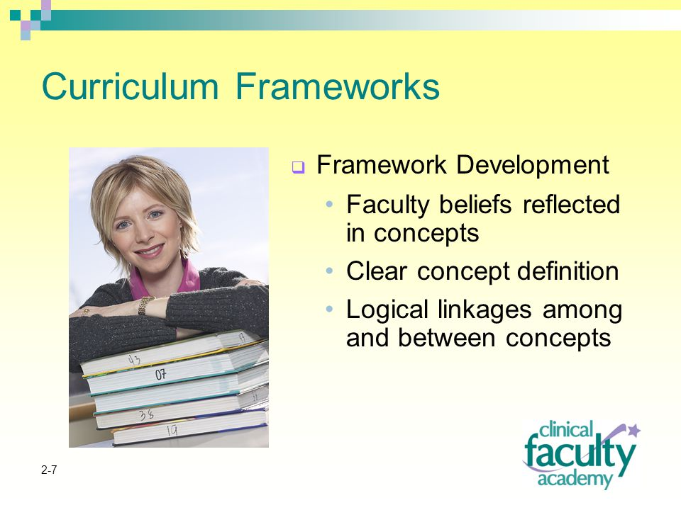 2-7 Curriculum Frameworks  Framework Development Faculty beliefs reflected in concepts Clear concept definition Logical linkages among and between concepts